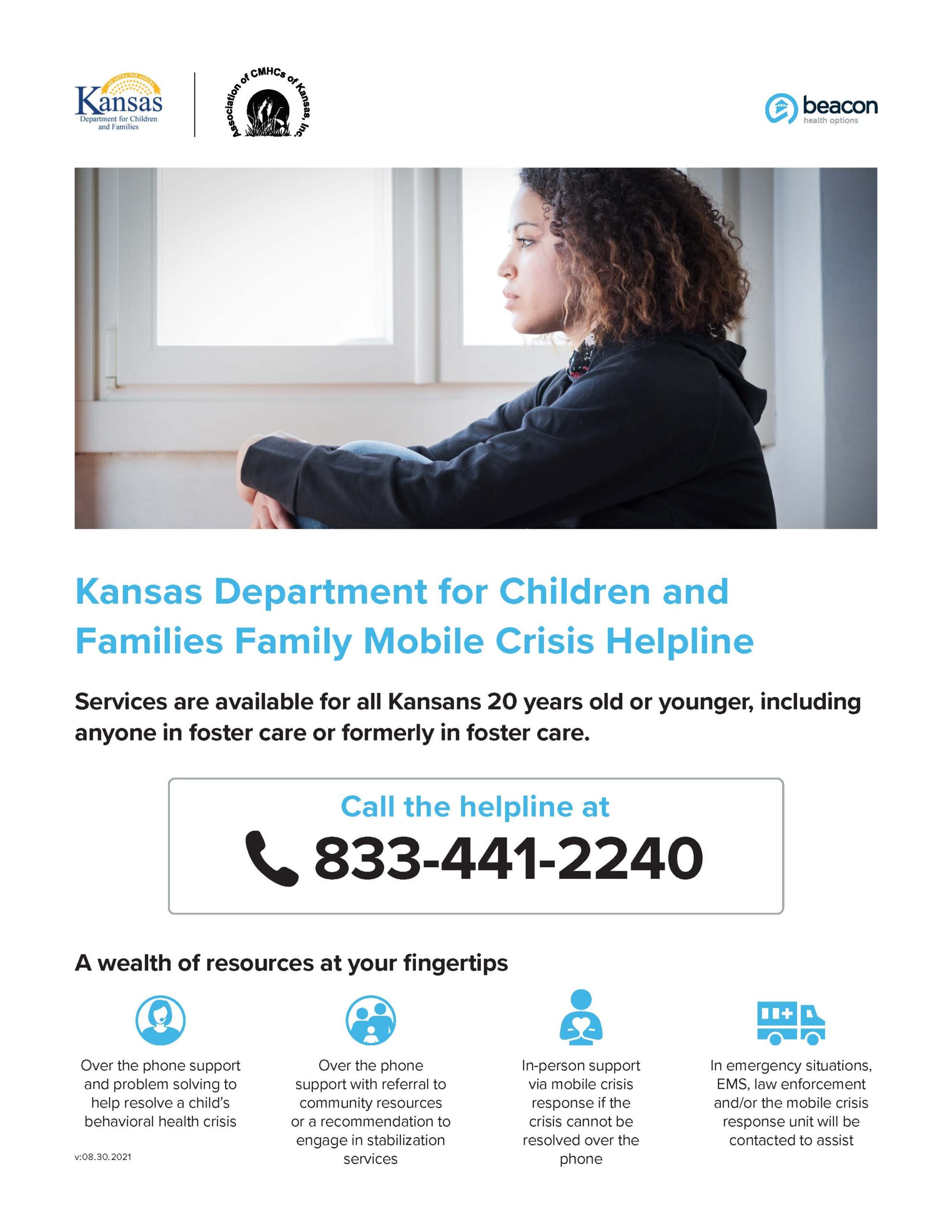 Kansas Department for Children and Families Family Mobile Crisis Helpline Services are available for all Kansans 20 years old or younger, including anyone in foster care or formerly in foster care.  Call the helpline at 833-441-2240